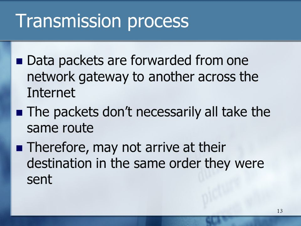 13 Transmission process Data packets are forwarded from one network gateway to another across the Internet The packets don't necessarily all take the same route Therefore, may not arrive at their destination in the same order they were sent