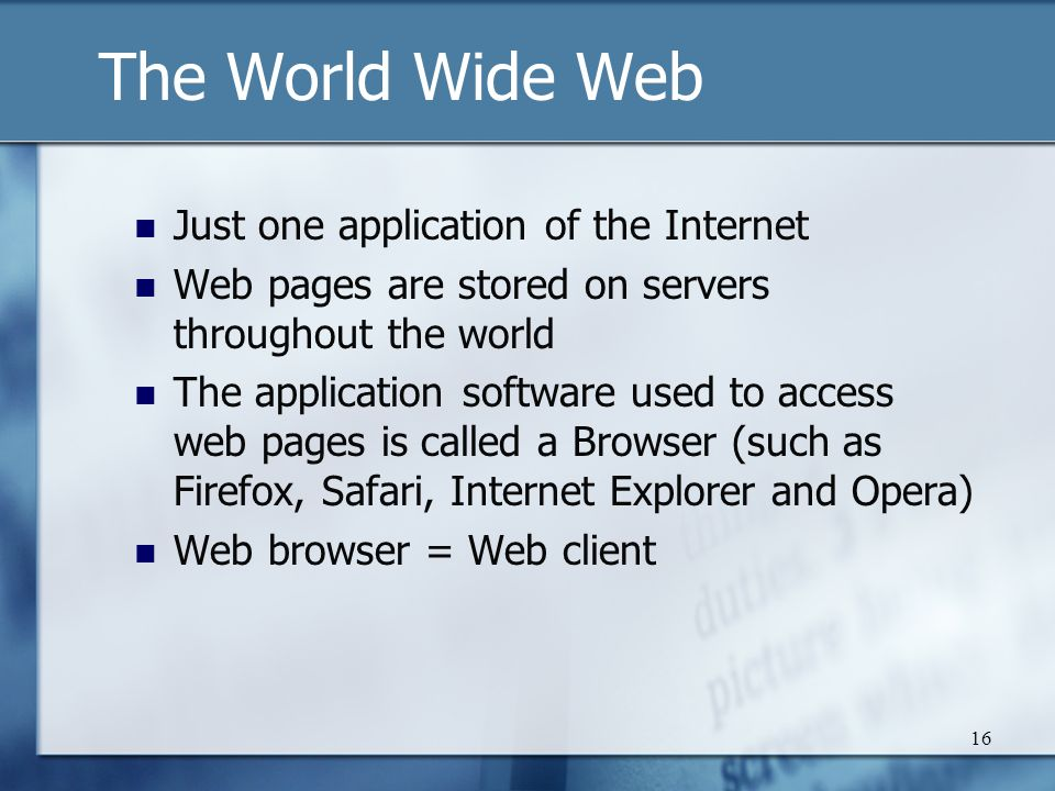 16 The World Wide Web Just one application of the Internet Web pages are stored on servers throughout the world The application software used to access web pages is called a Browser (such as Firefox, Safari, Internet Explorer and Opera) Web browser = Web client