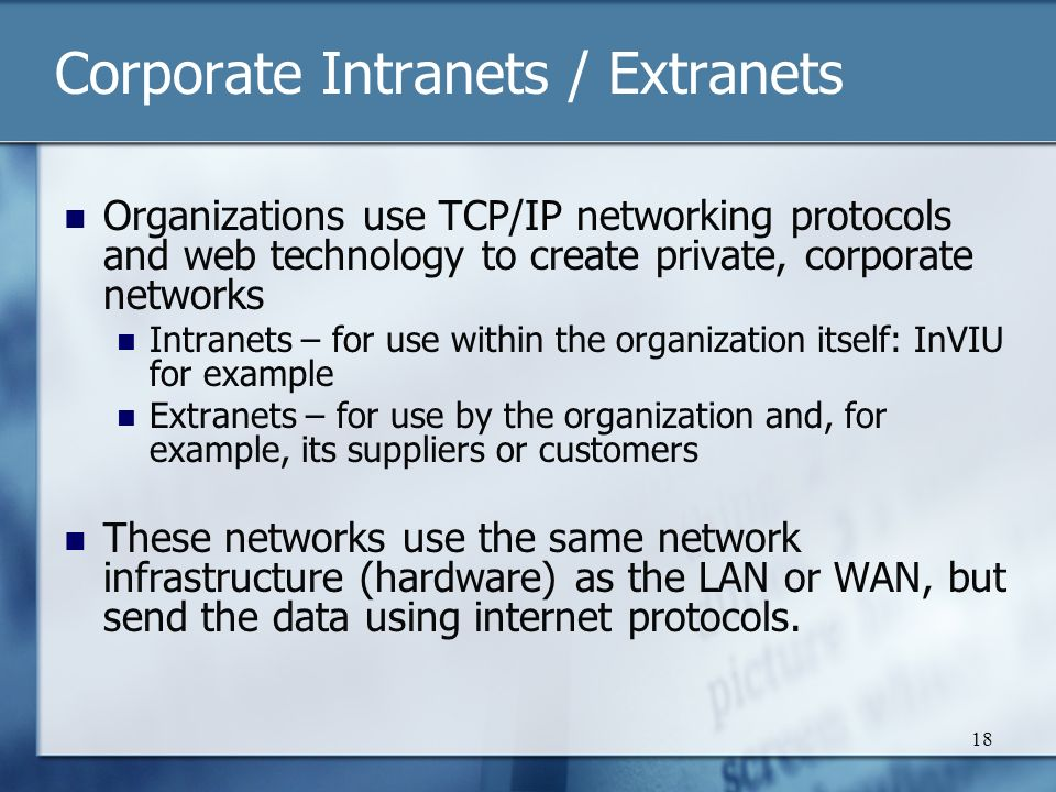18 Corporate Intranets / Extranets Organizations use TCP/IP networking protocols and web technology to create private, corporate networks Intranets – for use within the organization itself: InVIU for example Extranets – for use by the organization and, for example, its suppliers or customers These networks use the same network infrastructure (hardware) as the LAN or WAN, but send the data using internet protocols.