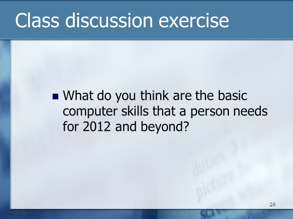 20 Class discussion exercise What do you think are the basic computer skills that a person needs for 2012 and beyond