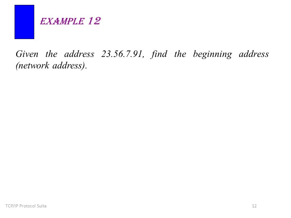 TCP/IP Protocol Suite 12 Given the address 23.56.7.91, find the beginning address (network address).