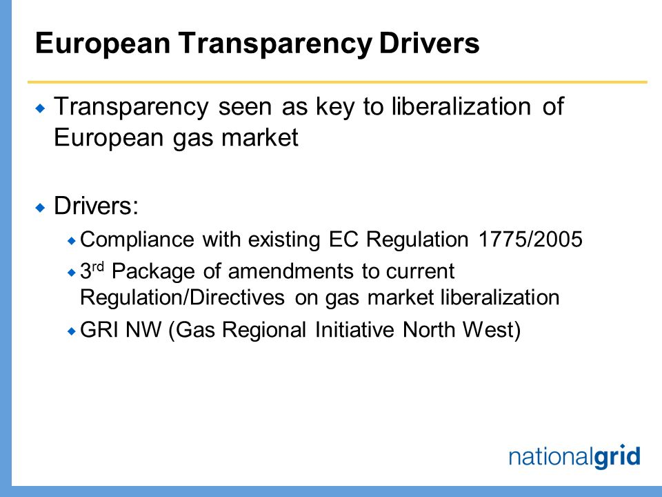 European Transparency Drivers  Transparency seen as key to liberalization of European gas market  Drivers:  Compliance with existing EC Regulation 1775/2005  3 rd Package of amendments to current Regulation/Directives on gas market liberalization  GRI NW (Gas Regional Initiative North West)
