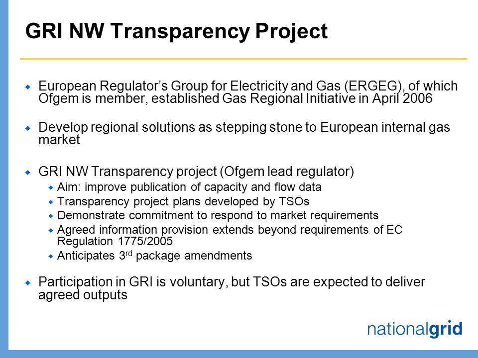 GRI NW Transparency Project  European Regulator's Group for Electricity and Gas (ERGEG), of which Ofgem is member, established Gas Regional Initiative in April 2006  Develop regional solutions as stepping stone to European internal gas market  GRI NW Transparency project (Ofgem lead regulator)  Aim: improve publication of capacity and flow data  Transparency project plans developed by TSOs  Demonstrate commitment to respond to market requirements  Agreed information provision extends beyond requirements of EC Regulation 1775/2005  Anticipates 3 rd package amendments  Participation in GRI is voluntary, but TSOs are expected to deliver agreed outputs