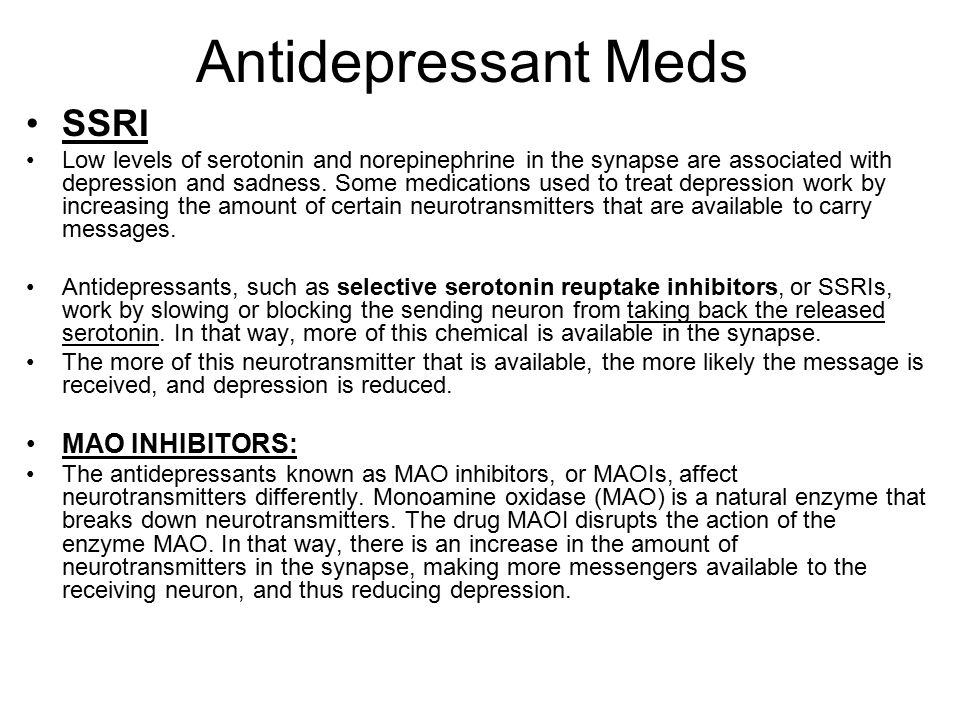Antidepressant Meds SSRI Low levels of serotonin and norepinephrine in the synapse are associated with depression and sadness.