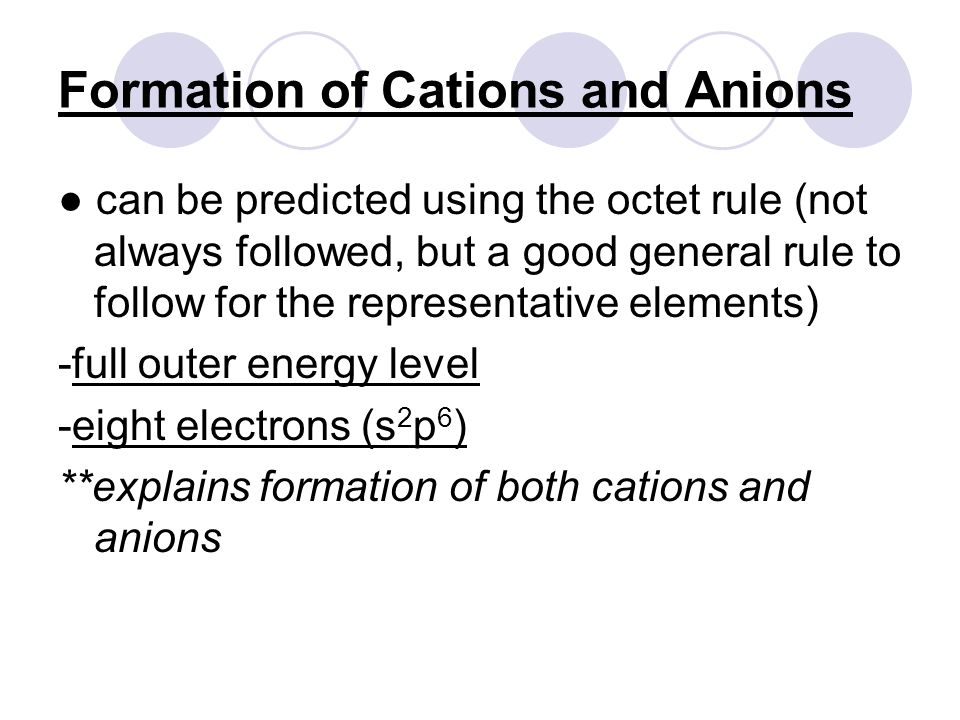 Formation of Cations and Anions ● can be predicted using the octet rule (not always followed, but a good general rule to follow for the representative elements) -full outer energy level -eight electrons (s 2 p 6 ) **explains formation of both cations and anions