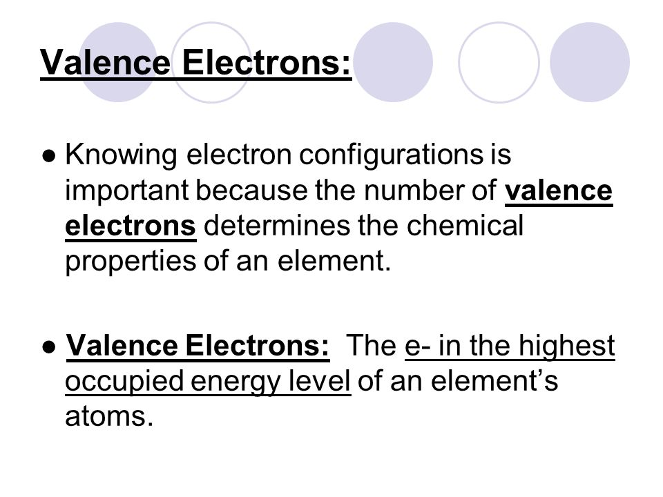 Valence Electrons: ● Knowing electron configurations is important because the number of valence electrons determines the chemical properties of an element.