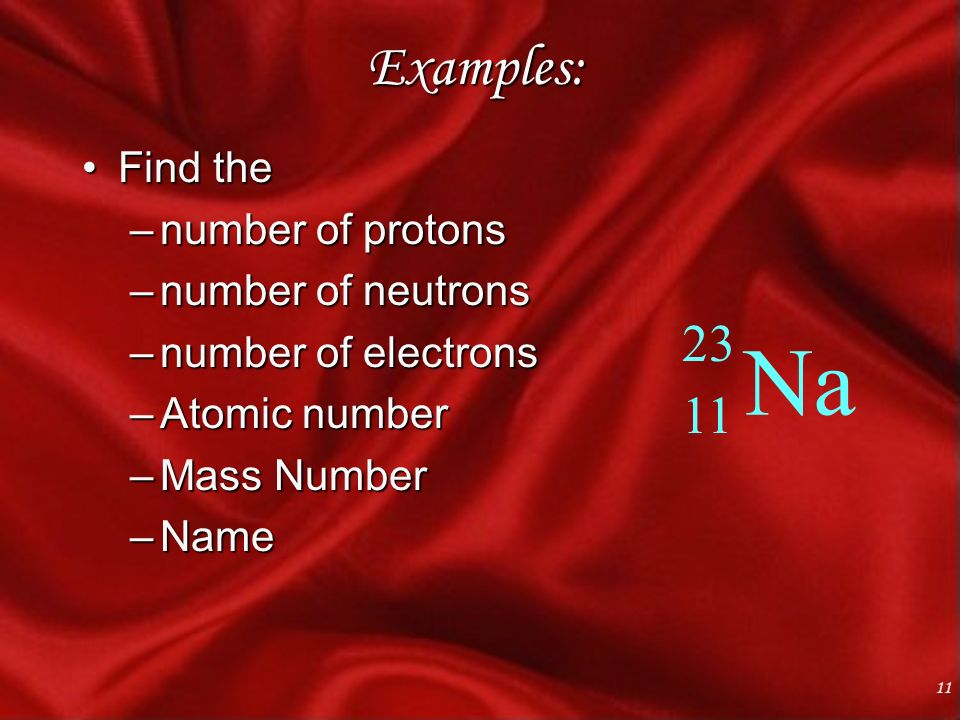 11 Examples: Find theFind the –number of protons –number of neutrons –number of electrons –Atomic number –Mass Number –Name Na 23 11