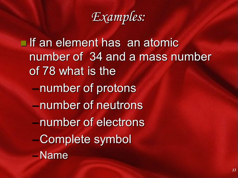 13 Examples: n If an element has an atomic number of 34 and a mass number of 78 what is the –number of protons –number of neutrons –number of electrons –Complete symbol –Name