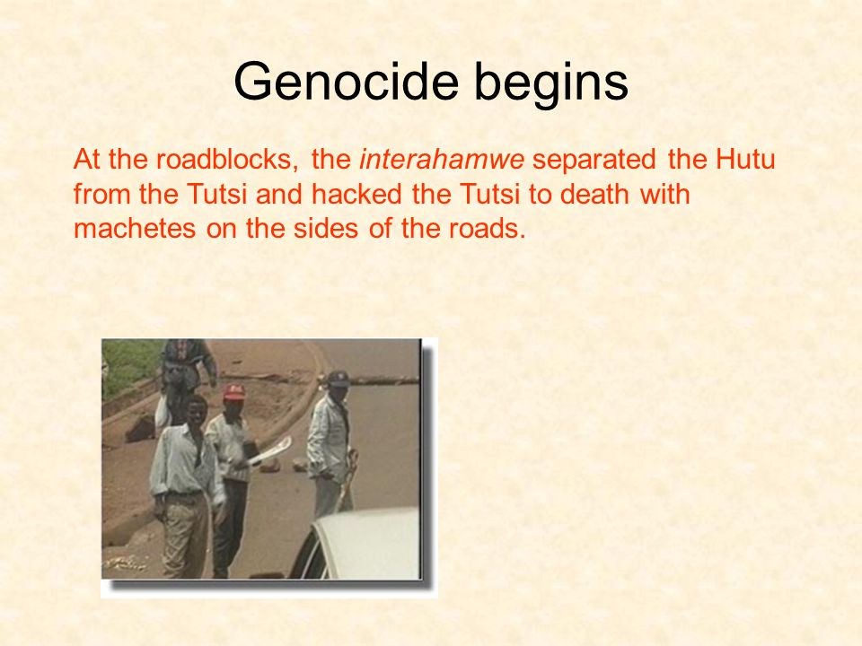 Genocide begins At the roadblocks, the interahamwe separated the Hutu from the Tutsi and hacked the Tutsi to death with machetes on the sides of the roads.