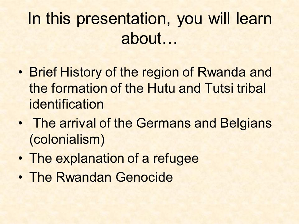 In this presentation, you will learn about… Brief History of the region of Rwanda and the formation of the Hutu and Tutsi tribal identification The arrival of the Germans and Belgians (colonialism) The explanation of a refugee The Rwandan Genocide