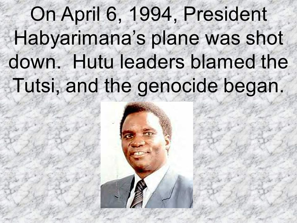On April 6, 1994, President Habyarimana's plane was shot down.