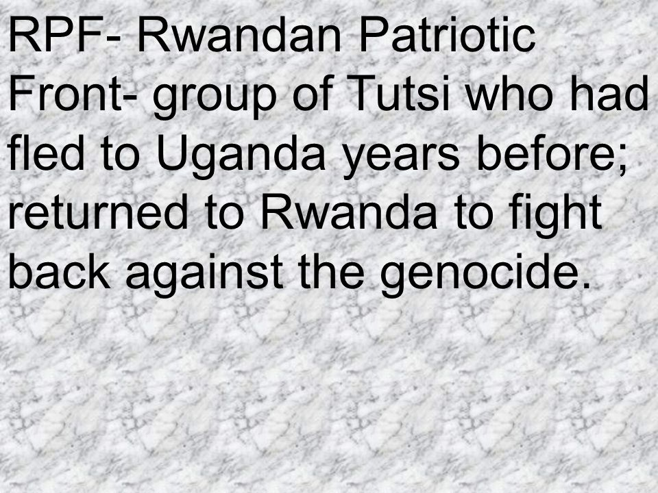 RPF- Rwandan Patriotic Front- group of Tutsi who had fled to Uganda years before; returned to Rwanda to fight back against the genocide.