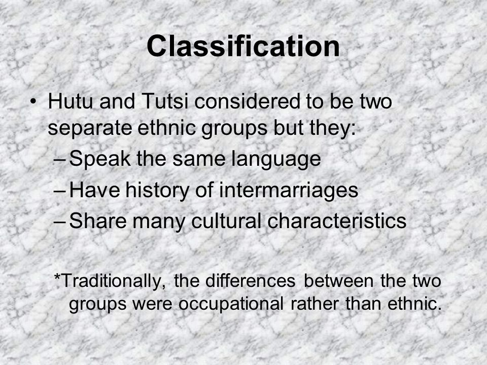Classification Hutu and Tutsi considered to be two separate ethnic groups but they: –Speak the same language –Have history of intermarriages –Share many cultural characteristics *Traditionally, the differences between the two groups were occupational rather than ethnic.