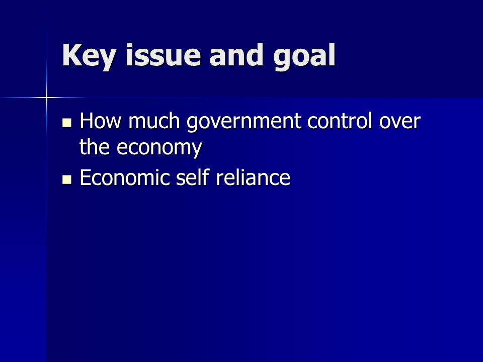 Key issue and goal How much government control over the economy How much government control over the economy Economic self reliance Economic self reliance