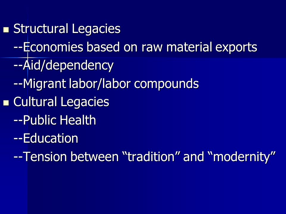 Structural Legacies Structural Legacies --Economies based on raw material exports --Aid/dependency --Migrant labor/labor compounds Cultural Legacies Cultural Legacies --Public Health --Education --Tension between tradition and modernity