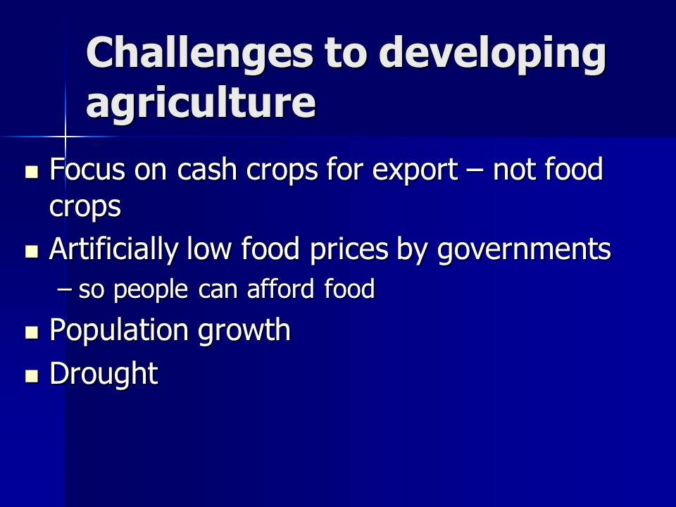 Challenges to developing agriculture Focus on cash crops for export – not food crops Focus on cash crops for export – not food crops Artificially low food prices by governments Artificially low food prices by governments –so people can afford food Population growth Population growth Drought Drought