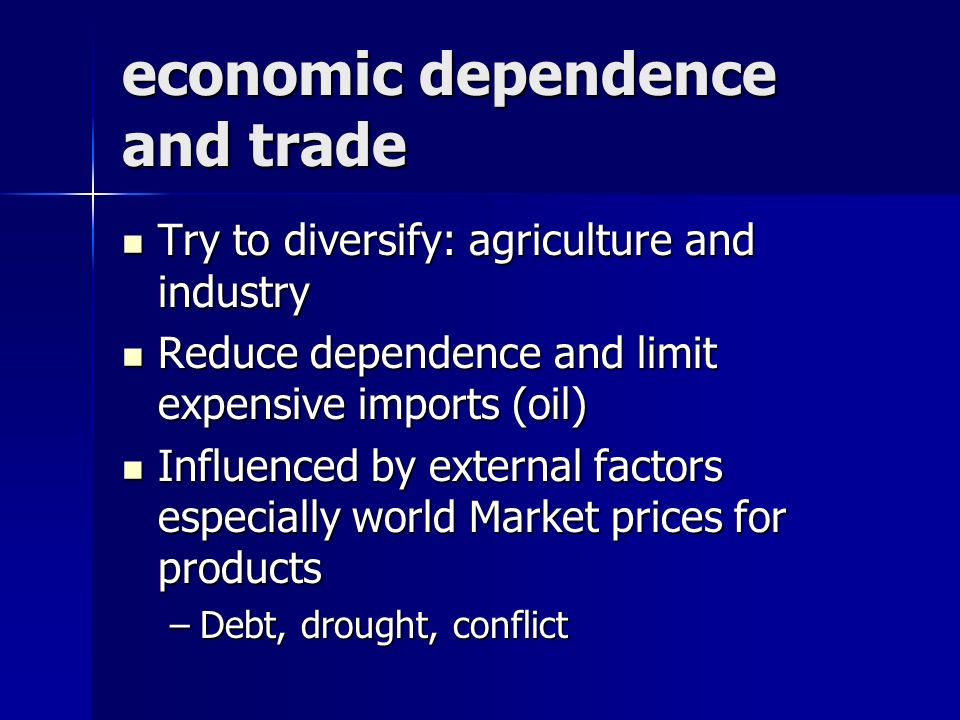 economic dependence and trade Try to diversify: agriculture and industry Try to diversify: agriculture and industry Reduce dependence and limit expensive imports (oil) Reduce dependence and limit expensive imports (oil) Influenced by external factors especially world Market prices for products Influenced by external factors especially world Market prices for products –Debt, drought, conflict