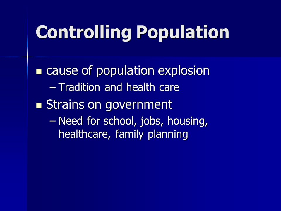 Controlling Population cause of population explosion cause of population explosion –Tradition and health care Strains on government Strains on government –Need for school, jobs, housing, healthcare, family planning