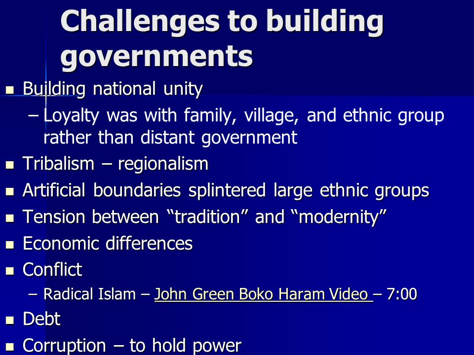 Challenges to building governments Building national unity Building national unity – –Loyalty was with family, village, and ethnic group rather than distant government Tribalism – regionalism Tribalism – regionalism Artificial boundaries splintered large ethnic groups Artificial boundaries splintered large ethnic groups Tension between tradition and modernity Tension between tradition and modernity Economic differences Economic differences Conflict Conflict –Radical Islam – John Green Boko Haram Video – 7:00 John Green Boko Haram Video John Green Boko Haram Video Debt Debt Corruption – to hold power Corruption – to hold power