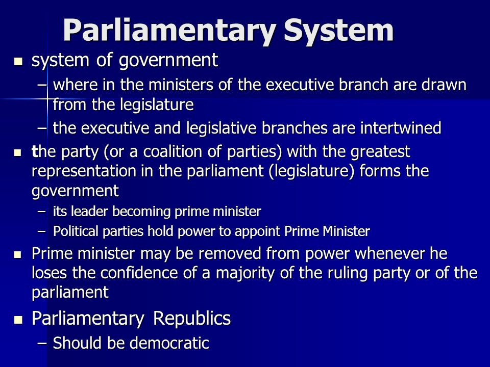 Parliamentary System system of government system of government –where in the ministers of the executive branch are drawn from the legislature –the executive and legislative branches are intertwined the party (or a coalition of parties) with the greatest representation in the parliament (legislature) forms the government the party (or a coalition of parties) with the greatest representation in the parliament (legislature) forms the government –its leader becoming prime minister –Political parties hold power to appoint Prime Minister Prime minister may be removed from power whenever he loses the confidence of a majority of the ruling party or of the parliament Prime minister may be removed from power whenever he loses the confidence of a majority of the ruling party or of the parliament Parliamentary Republics Parliamentary Republics –Should be democratic