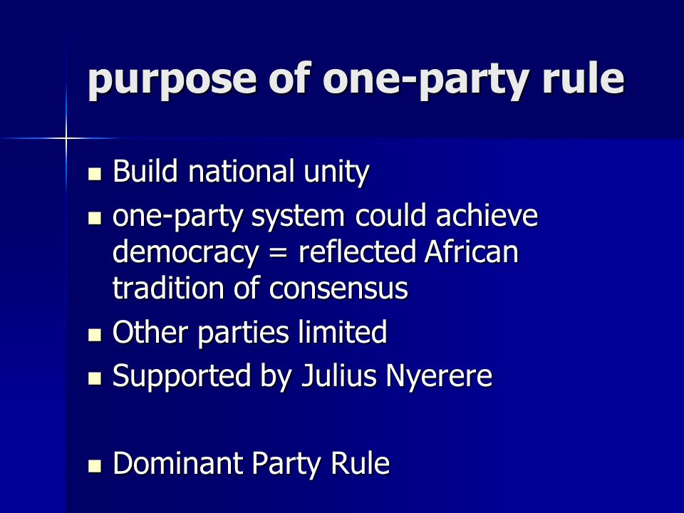 purpose of one-party rule Build national unity Build national unity one-party system could achieve democracy = reflected African tradition of consensus one-party system could achieve democracy = reflected African tradition of consensus Other parties limited Other parties limited Supported by Julius Nyerere Supported by Julius Nyerere Dominant Party Rule Dominant Party Rule