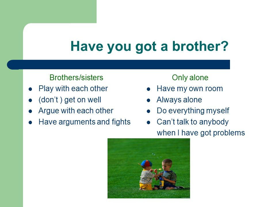 Have you got a brother.
