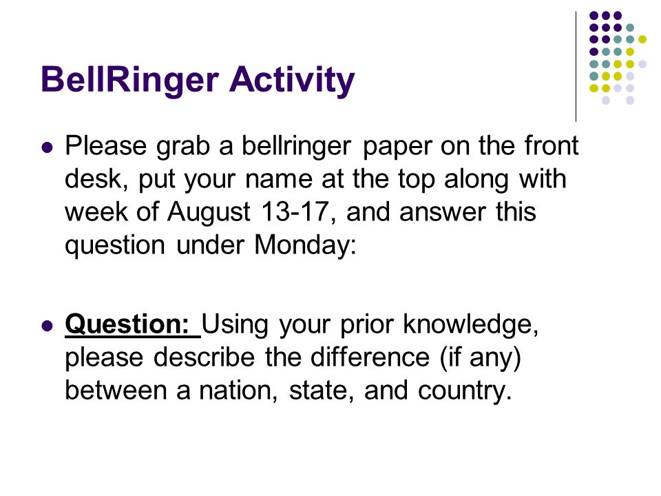 BellRinger Activity Please grab a bellringer paper on the front desk, put your name at the top along with week of August 13-17, and answer this question under Monday: Question: Using your prior knowledge, please describe the difference (if any) between a nation, state, and country.