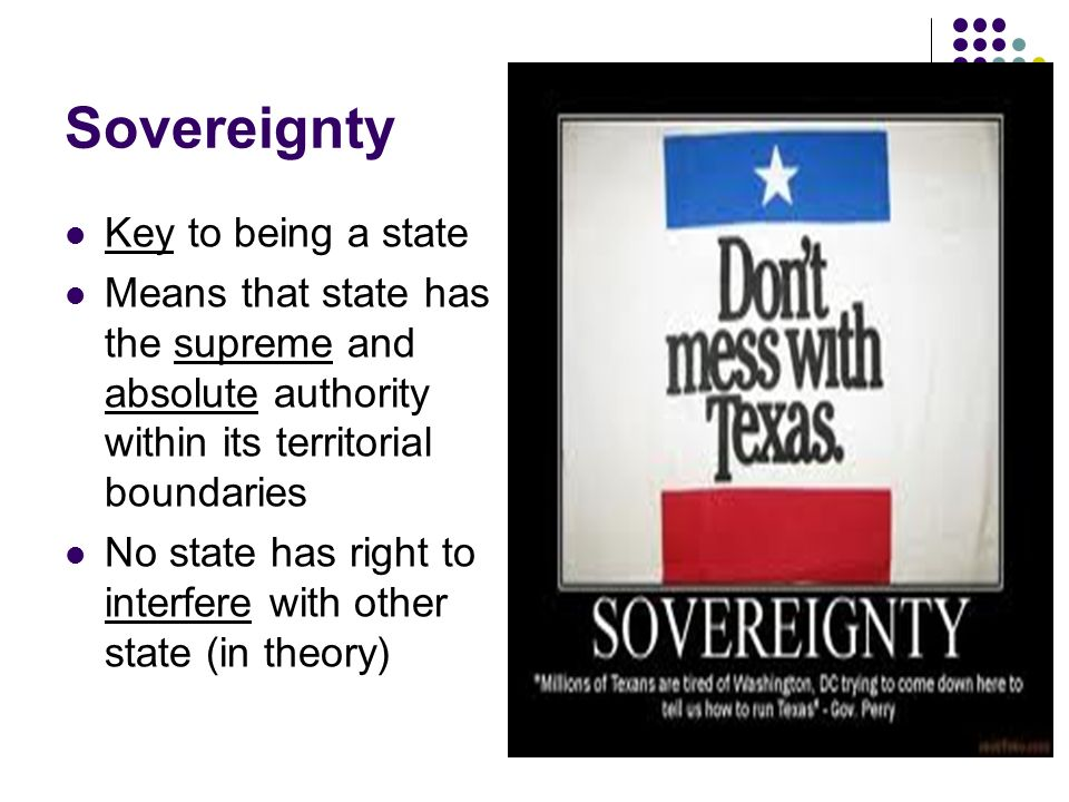 Sovereignty Key to being a state Means that state has the supreme and absolute authority within its territorial boundaries No state has right to interfere with other state (in theory)