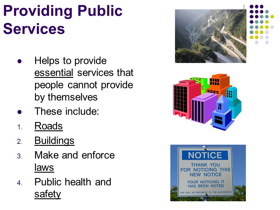 Providing Public Services Helps to provide essential services that people cannot provide by themselves These include: 1.