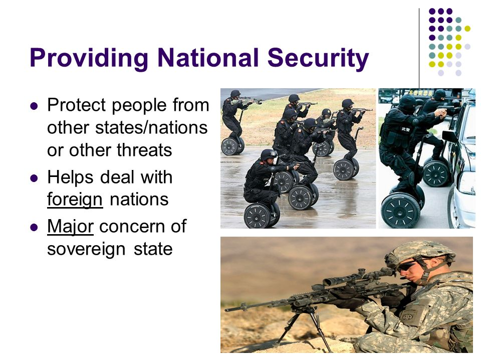 Providing National Security Protect people from other states/nations or other threats Helps deal with foreign nations Major concern of sovereign state