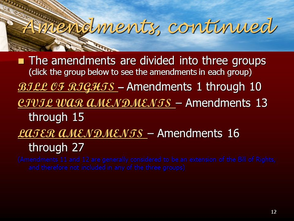 Amendments, continued The amendments are divided into three groups (click the group below to see the amendments in each group) The amendments are divided into three groups (click the group below to see the amendments in each group) BILL OF RIGHTS BILL OF RIGHTS – Amendments 1 through 10 BILL OF RIGHTS CIVIL WAR AMENDMENTS CIVIL WAR AMENDMENTS – Amendments 13 through 15 CIVIL WAR AMENDMENTS LATER AMENDMENTS LATER AMENDMENTS – Amendments 16 through 27 LATER AMENDMENTS (Amendments 11 and 12 are generally considered to be an extension of the Bill of Rights, and therefore not included in any of the three groups) 12