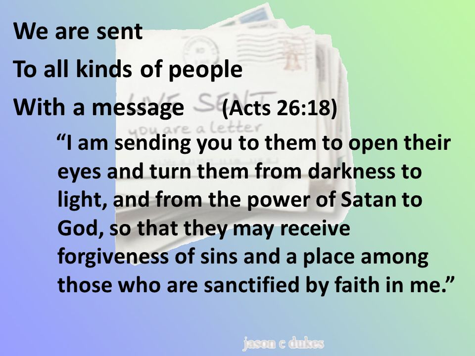 We are sent To all kinds of people With a message (Acts 26:18) I am sending you to them to open their eyes and turn them from darkness to light, and from the power of Satan to God, so that they may receive forgiveness of sins and a place among those who are sanctified by faith in me.