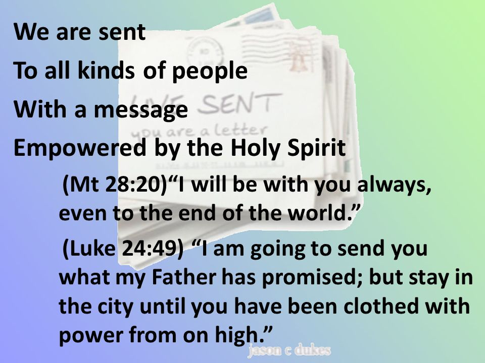 We are sent To all kinds of people With a message Empowered by the Holy Spirit (Mt 28:20) I will be with you always, even to the end of the world. (Luke 24:49) I am going to send you what my Father has promised; but stay in the city until you have been clothed with power from on high.
