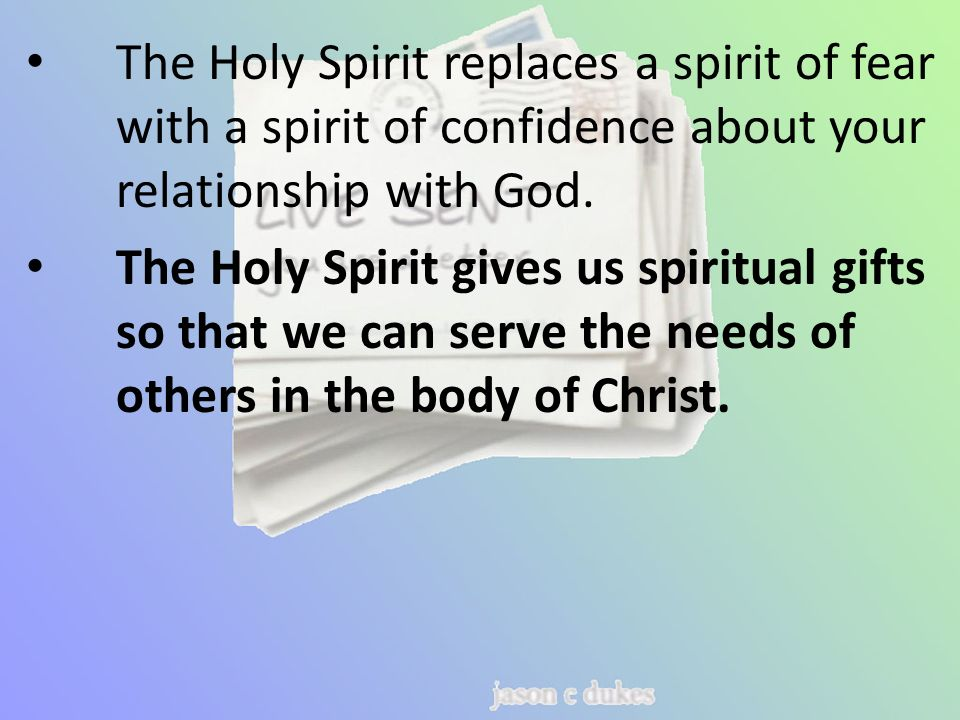 The Holy Spirit replaces a spirit of fear with a spirit of confidence about your relationship with God.