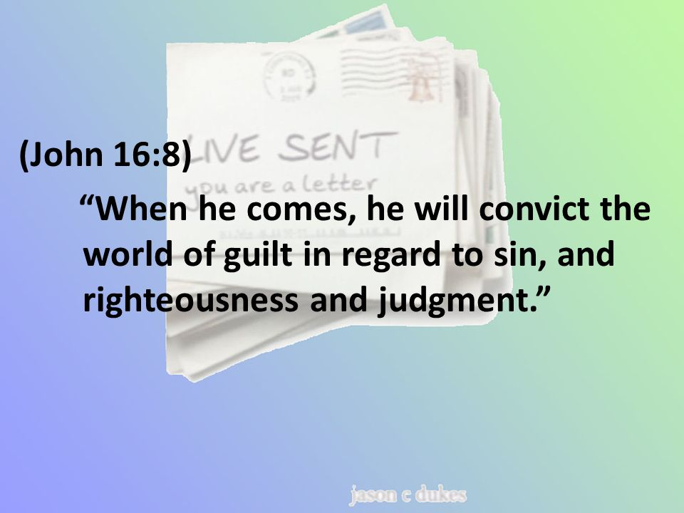 (John 16:8) When he comes, he will convict the world of guilt in regard to sin, and righteousness and judgment.