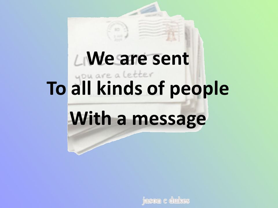 We are sent To all kinds of people With a message
