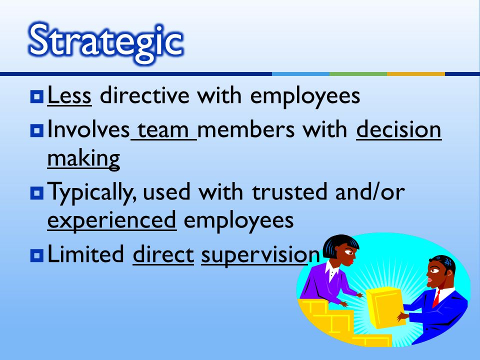  Less directive with employees  Involves team members with decision making  Typically, used with trusted and/or experienced employees  Limited direct supervision