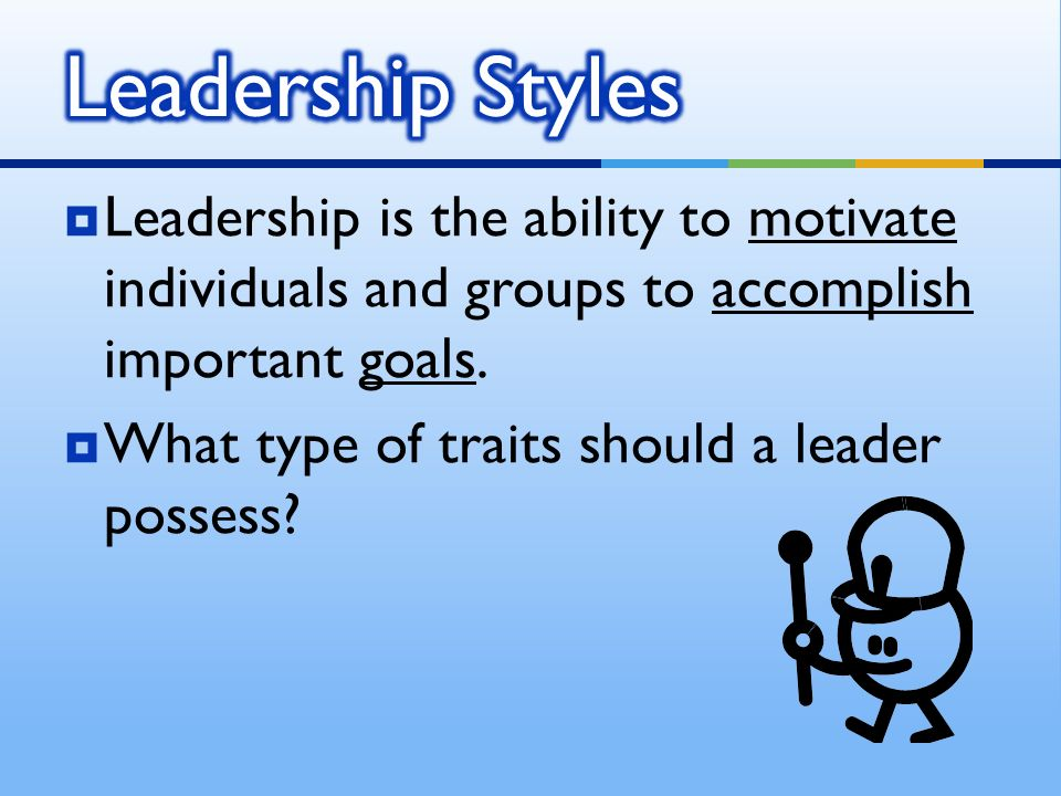  Leadership is the ability to motivate individuals and groups to accomplish important goals.
