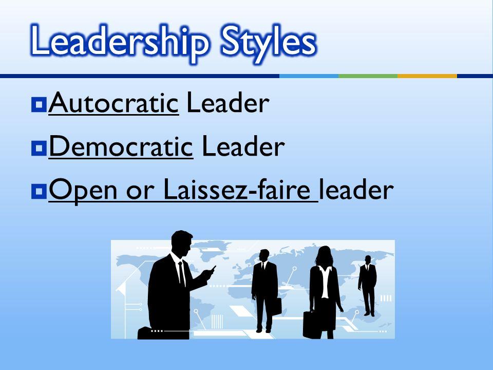  Autocratic Leader  Democratic Leader  Open or Laissez-faire leader