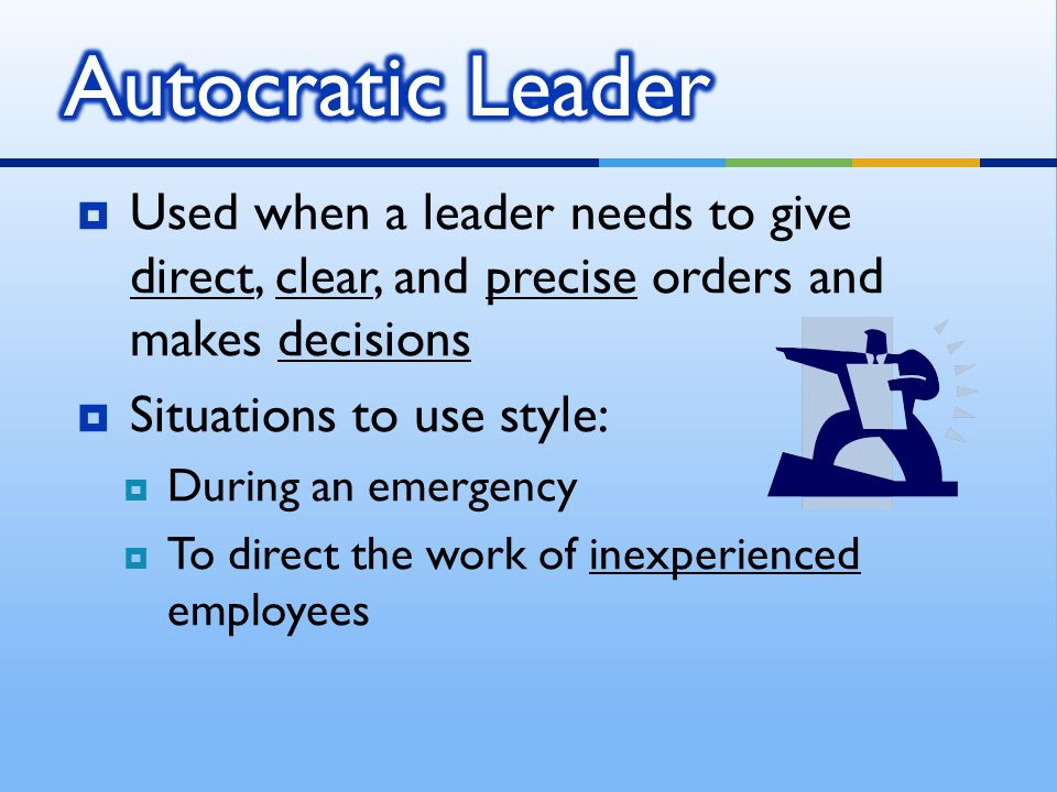  Used when a leader needs to give direct, clear, and precise orders and makes decisions  Situations to use style:  During an emergency  To direct the work of inexperienced employees
