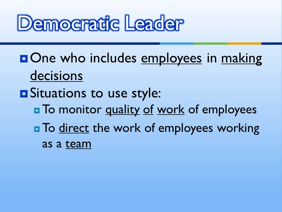  One who includes employees in making decisions  Situations to use style:  To monitor quality of work of employees  To direct the work of employees working as a team