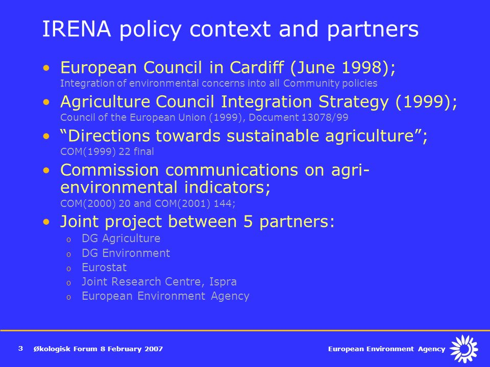 European Environment Agency Økologisk Forum 8 February IRENA policy context and partners European Council in Cardiff (June 1998); Integration of environmental concerns into all Community policies Agriculture Council Integration Strategy (1999); Council of the European Union (1999), Document 13078/99 Directions towards sustainable agriculture ; COM(1999) 22 final Commission communications on agri- environmental indicators; COM(2000) 20 and COM(2001) 144; Joint project between 5 partners: o DG Agriculture o DG Environment o Eurostat o Joint Research Centre, Ispra o European Environment Agency