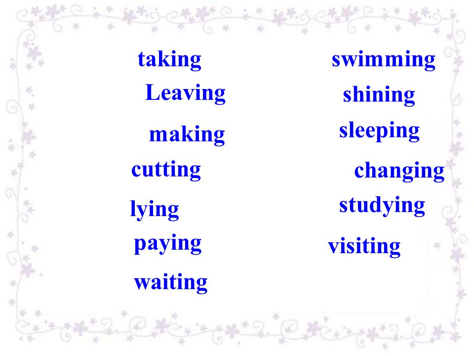 take — swim— leave — shine — make — sleep — cut — change — lie — study — pay — visit — wait — swimming shining sleeping changing studying paying visiting waiting taking Leaving making cutting lying