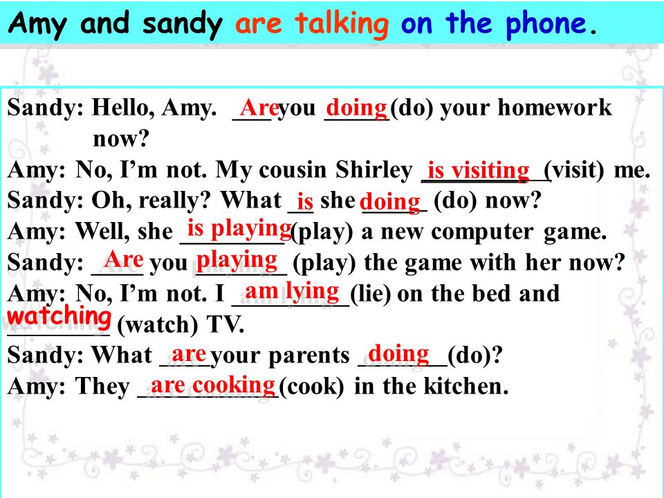Sandy: Hello, Amy. ___ you _____(do) your homework now.