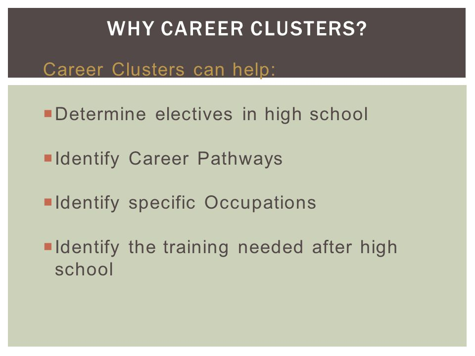  Career Clusters identify the knowledge and skills needed to follow a pathway toward career goals and provide a context for exploring the many occupational options available.