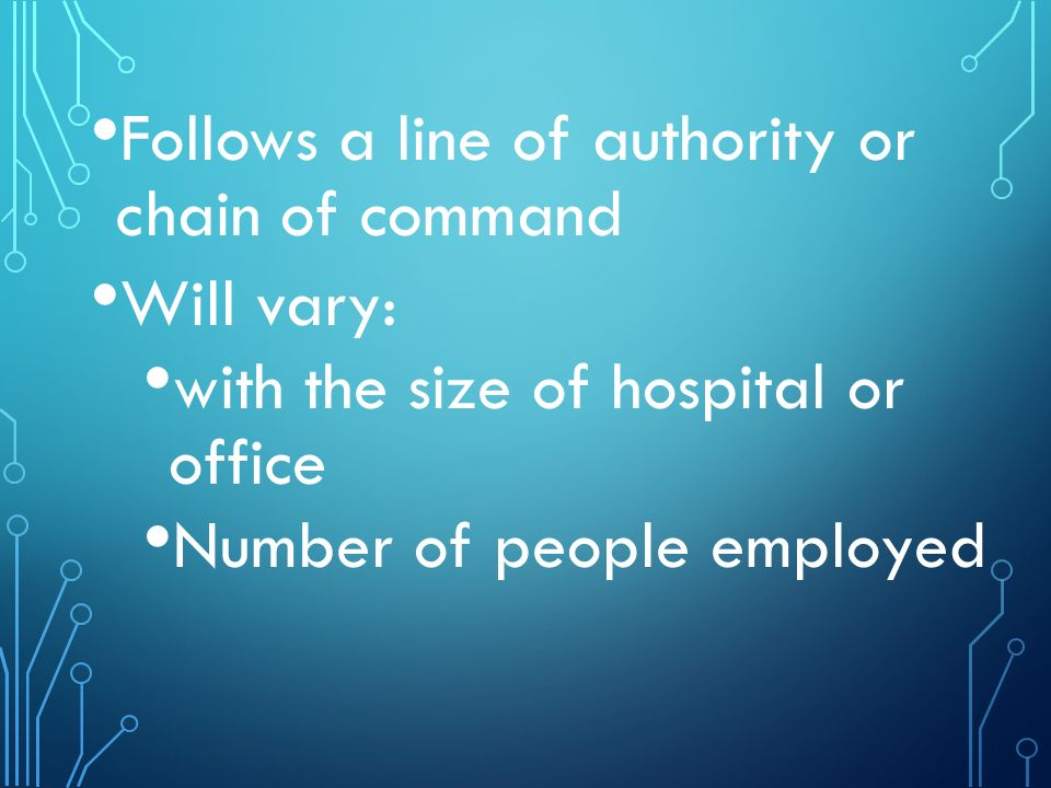 Follows a line of authority or chain of command Will vary: with the size of hospital or office Number of people employed