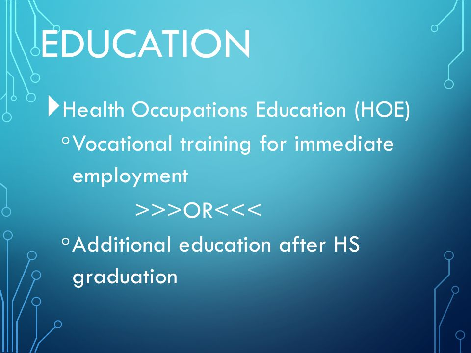 EDUCATION  Health Occupations Education (HOE) ◦ Vocational training for immediate employment >>>OR<<< ◦ Additional education after HS graduation