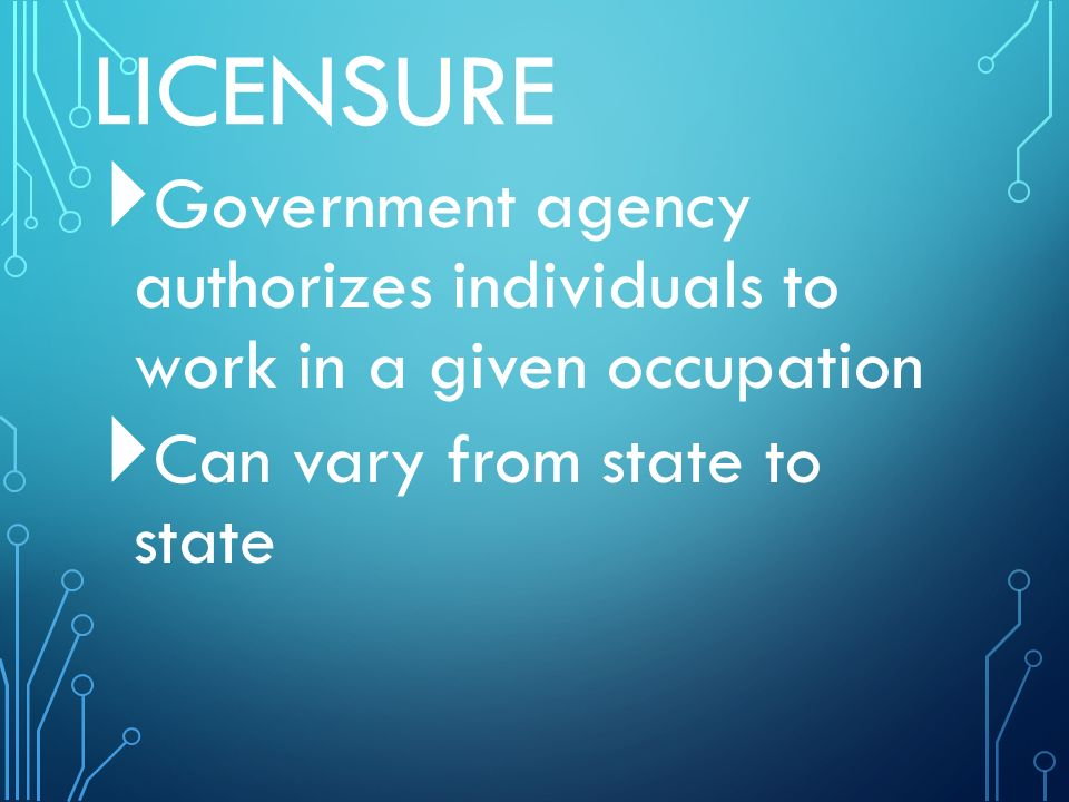 LICENSURE  Government agency authorizes individuals to work in a given occupation  Can vary from state to state