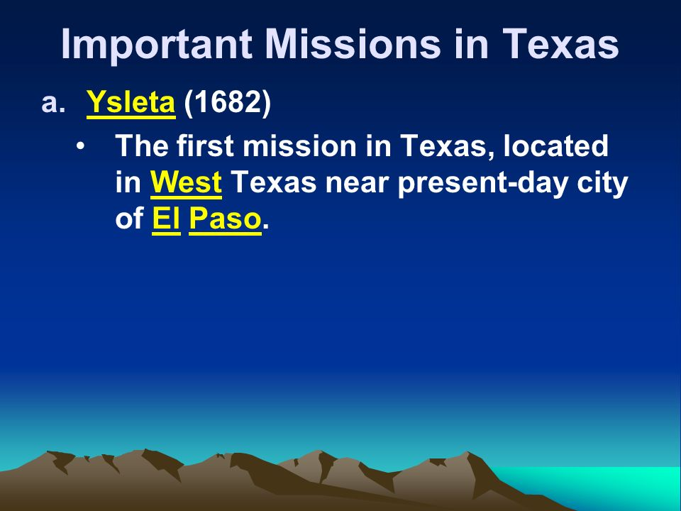 Important Missions in Texas a.Ysleta (1682) The first mission in Texas, located in West Texas near present-day city of El Paso.