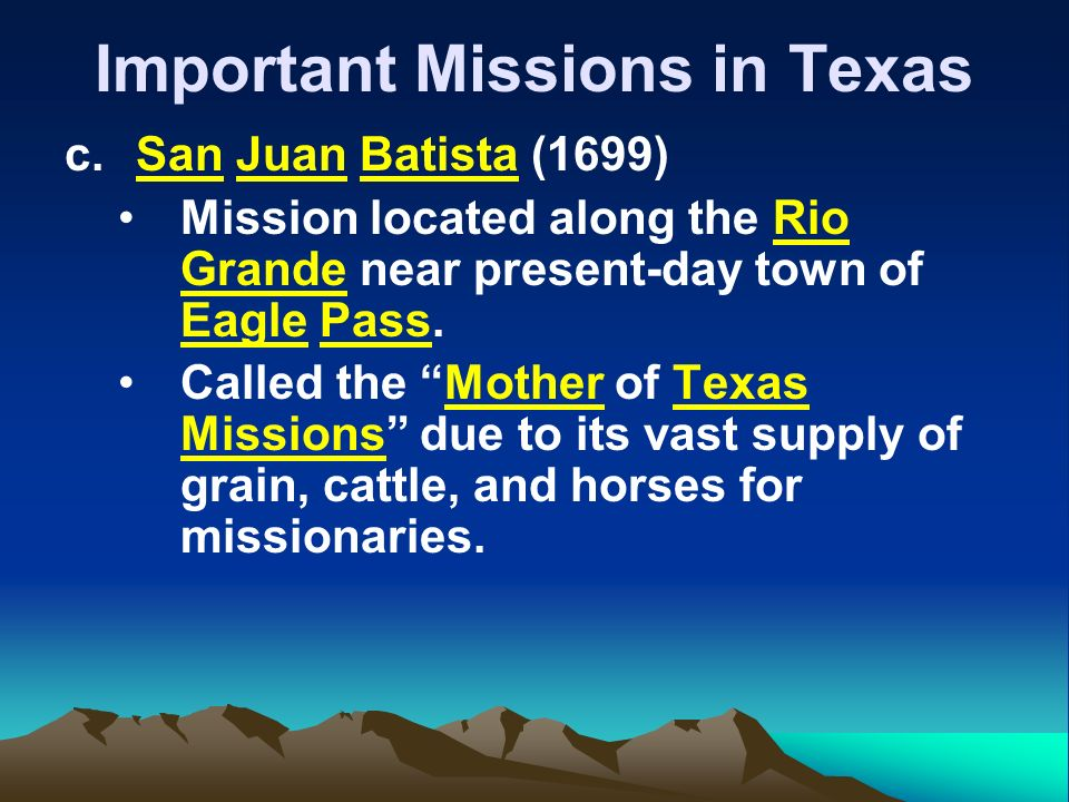 Important Missions in Texas c.San Juan Batista (1699) Mission located along the Rio Grande near present-day town of Eagle Pass.